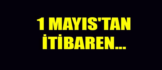 1 MAYIS'TAN İTİBAREN...