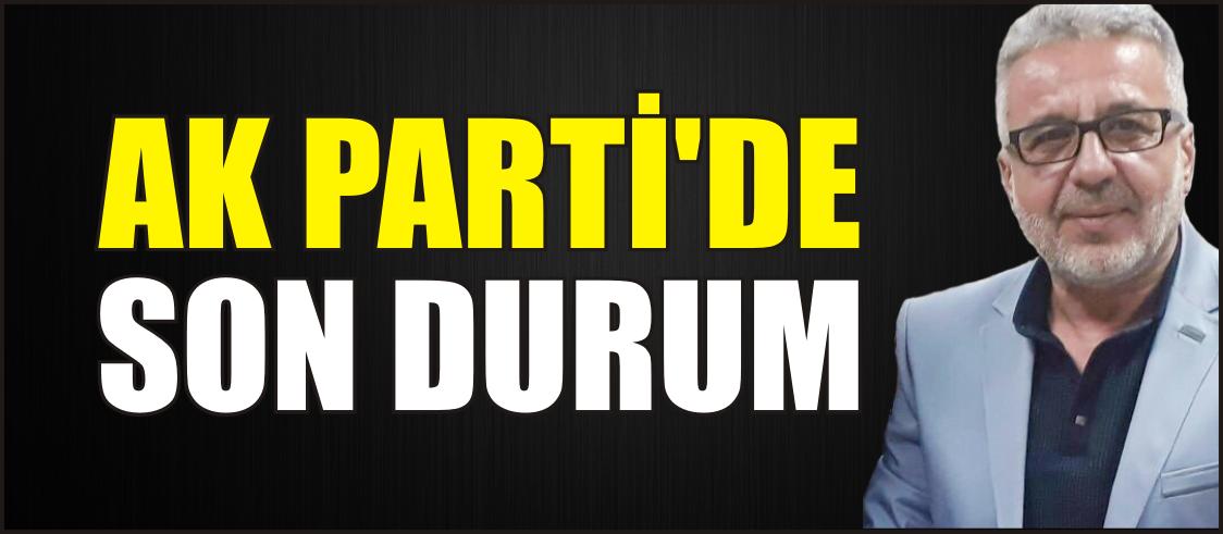 AK PARTİ'DE SON DURUM