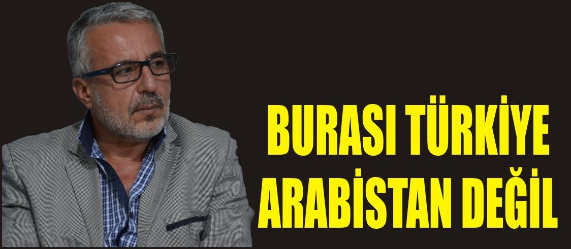 BURASI TÜRKİYE, ARABİSTAN DEĞİL