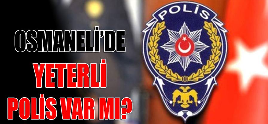 OSMANELİ'DE YETERLİ POLİS VAR MI ?
