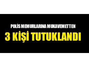 POLİS MEMURLARINA MUKAVEMETTEN 3 KİŞİ TUTUKLANDI