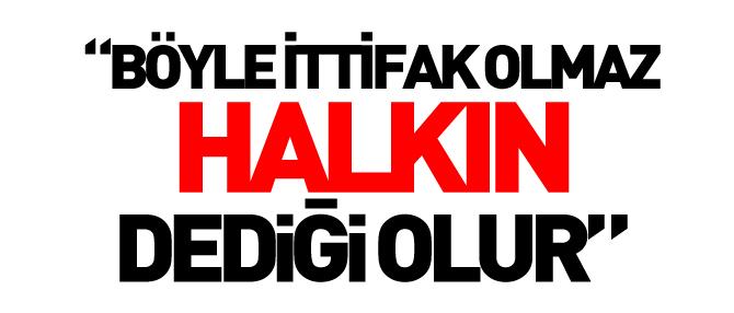 """""""BÖYLE İTTİFAK OLMAZ, HALKIN DEDİĞİ OLUR"""""""