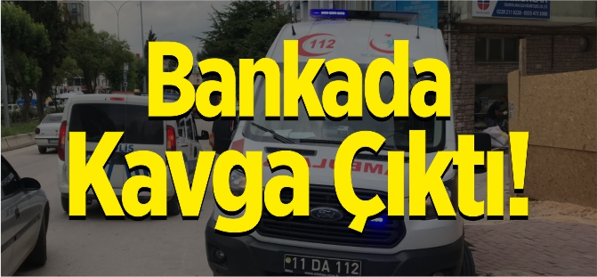BANKADA KAVGA ÇIKTI!