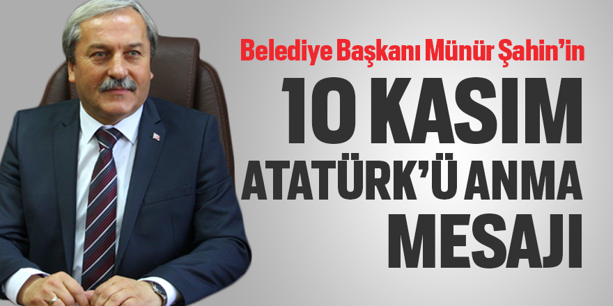 Belediye Başkanı Münür Şahin'in 10 Kasım Atatürk'ü Anma mesajı