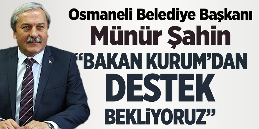 """Osmaneli Belediye Başkanı Münür Şahin """"Bakan Kurum'dan destek bekliyoruz"""""""