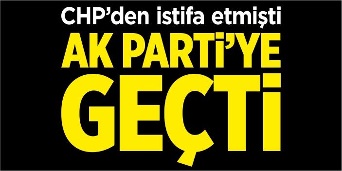 CHP'den istifa etmişti AK Parti'ye geçti
