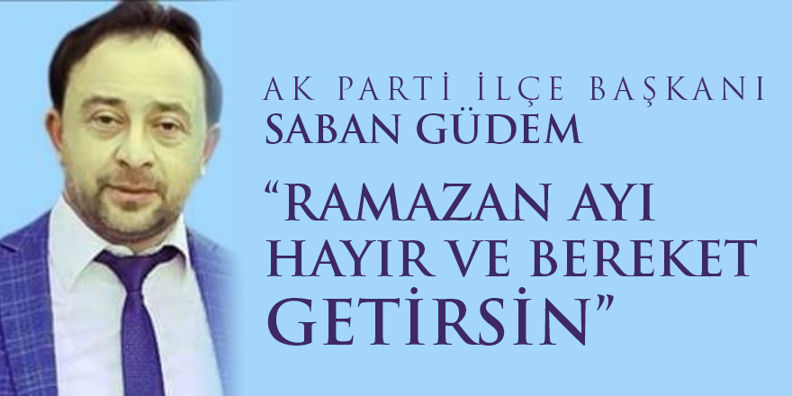 """AK Parti ilçe başkanı Şaban Güdem """"Ramazan ayı hayır ve bereket getirsin"""""""