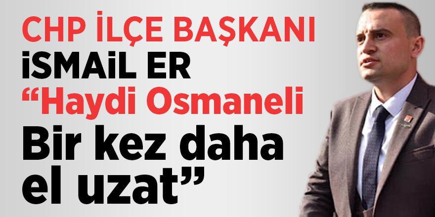 """CHP İlçe başkanı İsmail Er """"Haydi Osmaneli bir kez daha el uzat"""""""