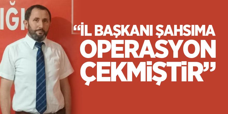 """""""İL BAŞKANI ŞAHSIMA OPERASYON ÇEKMİŞTİR"""""""