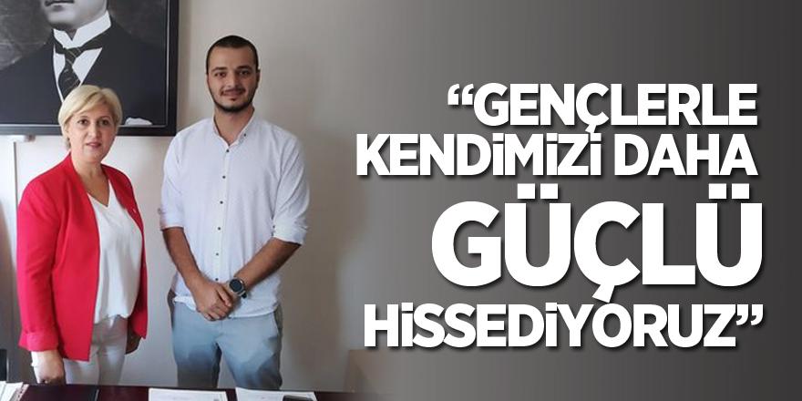 """""""GENÇLERLE KENDİMİZİ DAHA GÜÇLÜ HİSSEDİYORUZ"""""""